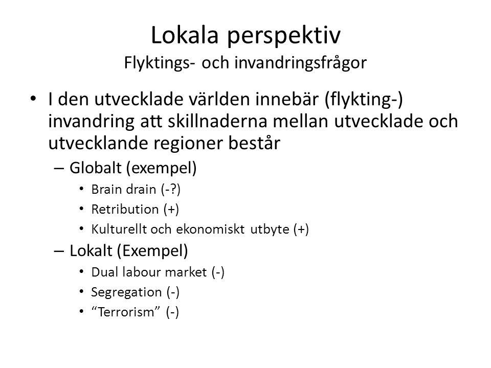 Lokala perspektiv Flyktings- och invandringsfrågor I den utvecklade världen innebär (flykting-) invandring att skillnaderna mellan utvecklade och utvecklande regioner består – Globalt (exempel) Brain drain (-?) Retribution (+) Kulturellt och ekonomiskt utbyte (+) – Lokalt (Exempel) Dual labour market (-) Segregation (-) Terrorism (-)