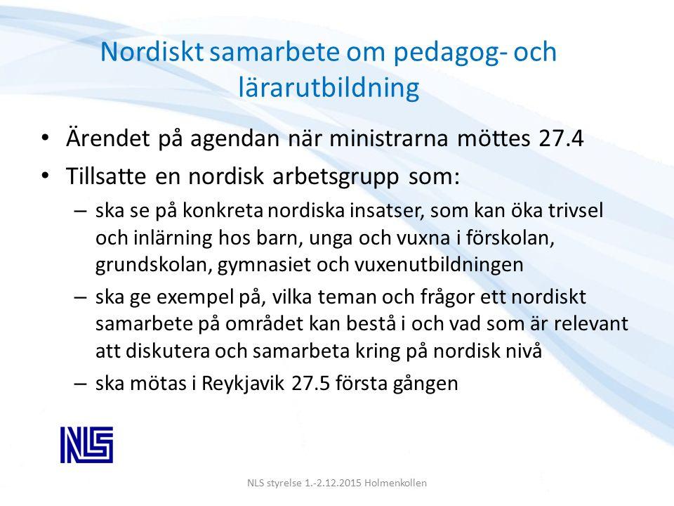 Nordiskt samarbete om pedagog- och lärarutbildning Ärendet på agendan när ministrarna möttes 27.4 Tillsatte en nordisk arbetsgrupp som: – ska se på konkreta nordiska insatser, som kan öka trivsel och inlärning hos barn, unga och vuxna i förskolan, grundskolan, gymnasiet och vuxenutbildningen – ska ge exempel på, vilka teman och frågor ett nordiskt samarbete på området kan bestå i och vad som är relevant att diskutera och samarbeta kring på nordisk nivå – ska mötas i Reykjavik 27.5 första gången NLS styrelse 1.-2.12.2015 Holmenkollen