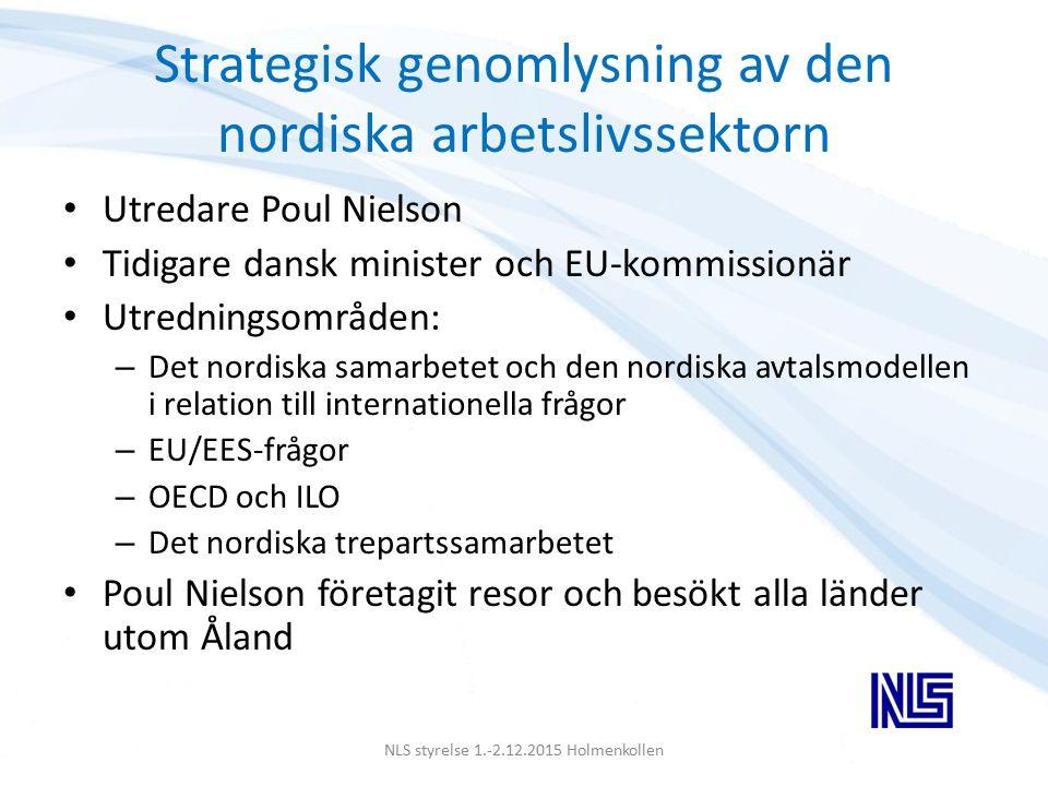 Strategisk genomlysning av den nordiska arbetslivssektorn Utredare Poul Nielson Tidigare dansk minister och EU-kommissionär Utredningsområden: – Det nordiska samarbetet och den nordiska avtalsmodellen i relation till internationella frågor – EU/EES-frågor – OECD och ILO – Det nordiska trepartssamarbetet Poul Nielson företagit resor och besökt alla länder utom Åland NLS styrelse 1.-2.12.2015 Holmenkollen