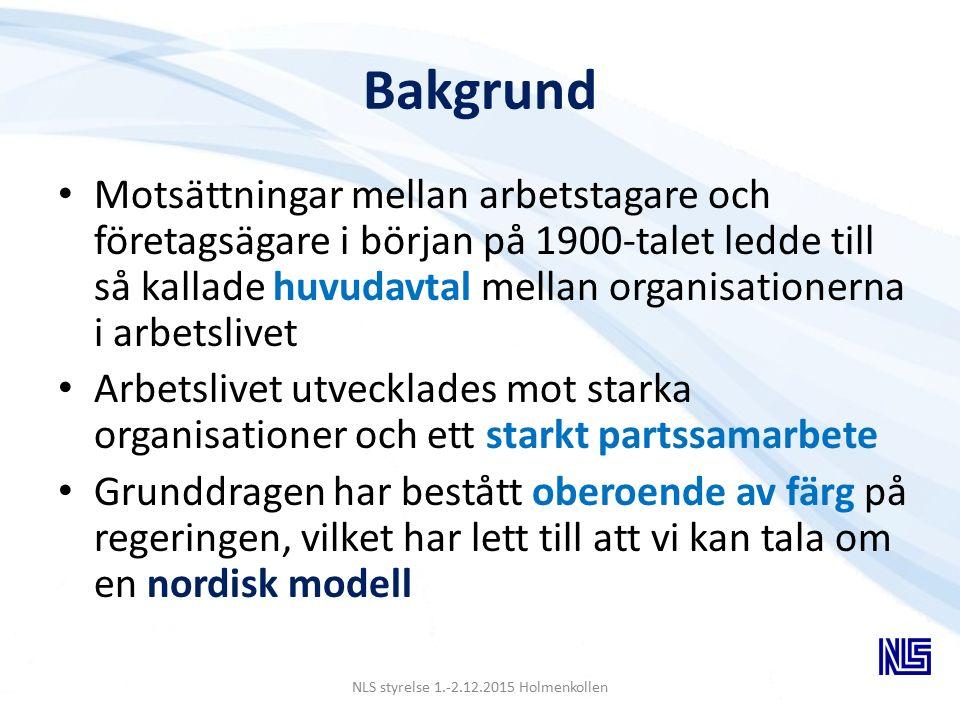 Bakgrund Motsättningar mellan arbetstagare och företagsägare i början på 1900-talet ledde till så kallade huvudavtal mellan organisationerna i arbetslivet Arbetslivet utvecklades mot starka organisationer och ett starkt partssamarbete Grunddragen har bestått oberoende av färg på regeringen, vilket har lett till att vi kan tala om en nordisk modell NLS styrelse 1.-2.12.2015 Holmenkollen