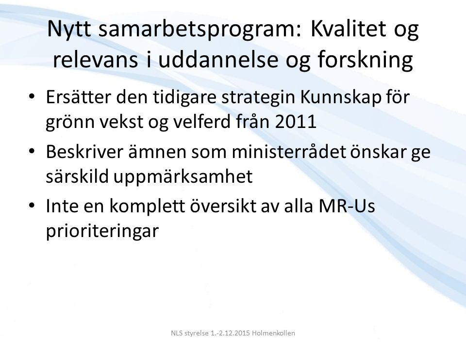 Nytt samarbetsprogram: Kvalitet og relevans i uddannelse og forskning Ersätter den tidigare strategin Kunnskap för grönn vekst og velferd från 2011 Beskriver ämnen som ministerrådet önskar ge särskild uppmärksamhet Inte en komplett översikt av alla MR-Us prioriteringar NLS styrelse 1.-2.12.2015 Holmenkollen