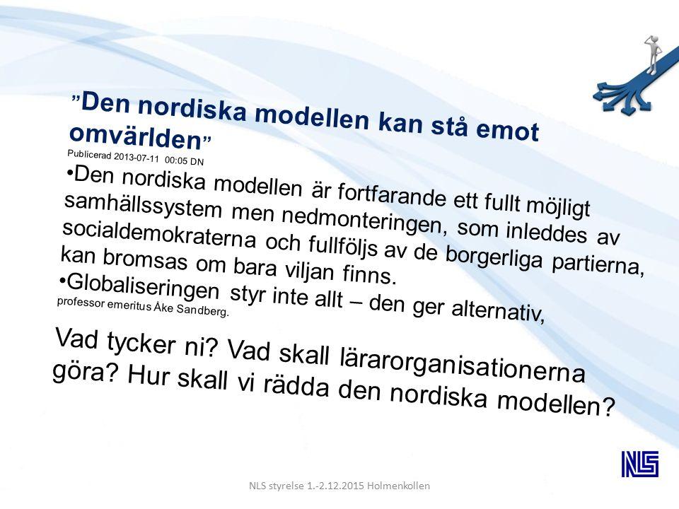 NLS styrelse 1.-2.12.2015 Holmenkollen Den nordiska modellen kan stå emot omvärlden Publicerad 2013-07-11 00:05 DN Den nordiska modellen är fortfarande ett fullt möjligt samhällssystem men nedmonteringen, som inleddes av socialdemokraterna och fullföljs av de borgerliga partierna, kan bromsas om bara viljan finns.