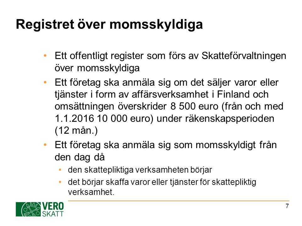 Registret över momsskyldiga Ett offentligt register som förs av Skatteförvaltningen över momsskyldiga Ett företag ska anmäla sig om det säljer varor eller tjänster i form av affärsverksamhet i Finland och omsättningen överskrider 8 500 euro (från och med 1.1.2016 10 000 euro) under räkenskapsperioden (12 mån.) Ett företag ska anmäla sig som momsskyldigt från den dag då den skattepliktiga verksamheten börjar det börjar skaffa varor eller tjänster för skattepliktig verksamhet.