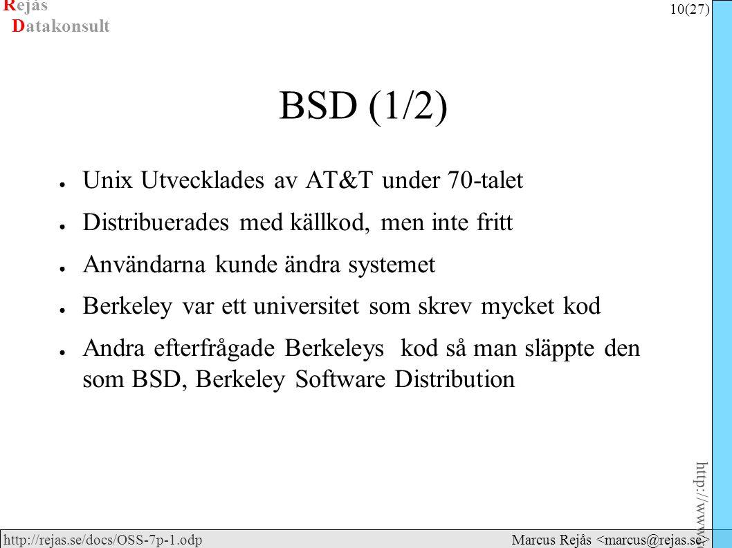 Rejås 10 (27) http://www.rejas.se – Fri programvara är enkelt http://rejas.se/docs/OSS-7p-1.odp Datakonsult Marcus Rejås BSD (1/2) ● Unix Utvecklades av AT&T under 70-talet ● Distribuerades med källkod, men inte fritt ● Användarna kunde ändra systemet ● Berkeley var ett universitet som skrev mycket kod ● Andra efterfrågade Berkeleys kod så man släppte den som BSD, Berkeley Software Distribution