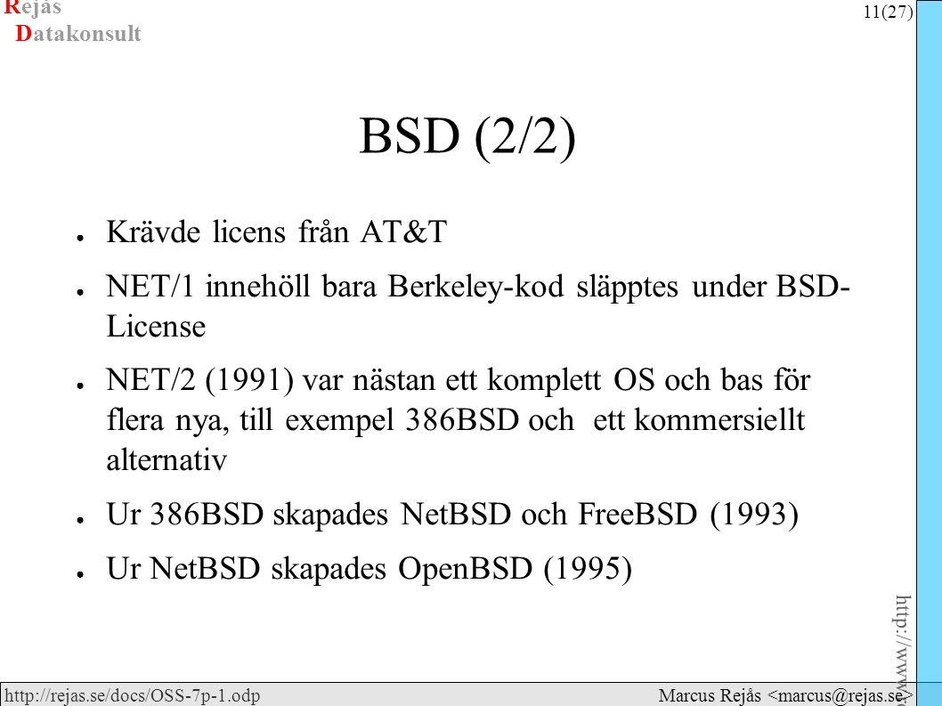 Rejås 11 (27) http://www.rejas.se – Fri programvara är enkelt http://rejas.se/docs/OSS-7p-1.odp Datakonsult Marcus Rejås BSD (2/2) ● Krävde licens från AT&T ● NET/1 innehöll bara Berkeley-kod släpptes under BSD- License ● NET/2 (1991) var nästan ett komplett OS och bas för flera nya, till exempel 386BSD och ett kommersiellt alternativ ● Ur 386BSD skapades NetBSD och FreeBSD (1993) ● Ur NetBSD skapades OpenBSD (1995)