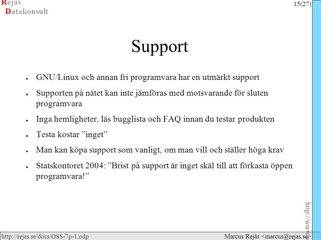 Rejås 15 (27) http://www.rejas.se – Fri programvara är enkelt http://rejas.se/docs/OSS-7p-1.odp Datakonsult Marcus Rejås Support ● GNU/Linux och annan fri programvara har en utmärkt support ● Supporten på nätet kan inte jämföras med motsvarande för sluten programvara ● Inga hemligheter, läs bugglista och FAQ innan du testar produkten ● Testa kostar inget ● Man kan köpa support som vanligt, om man vill och ställer höga krav ● Statskontoret 2004: Brist på support är inget skäl till att förkasta öppen programvara!