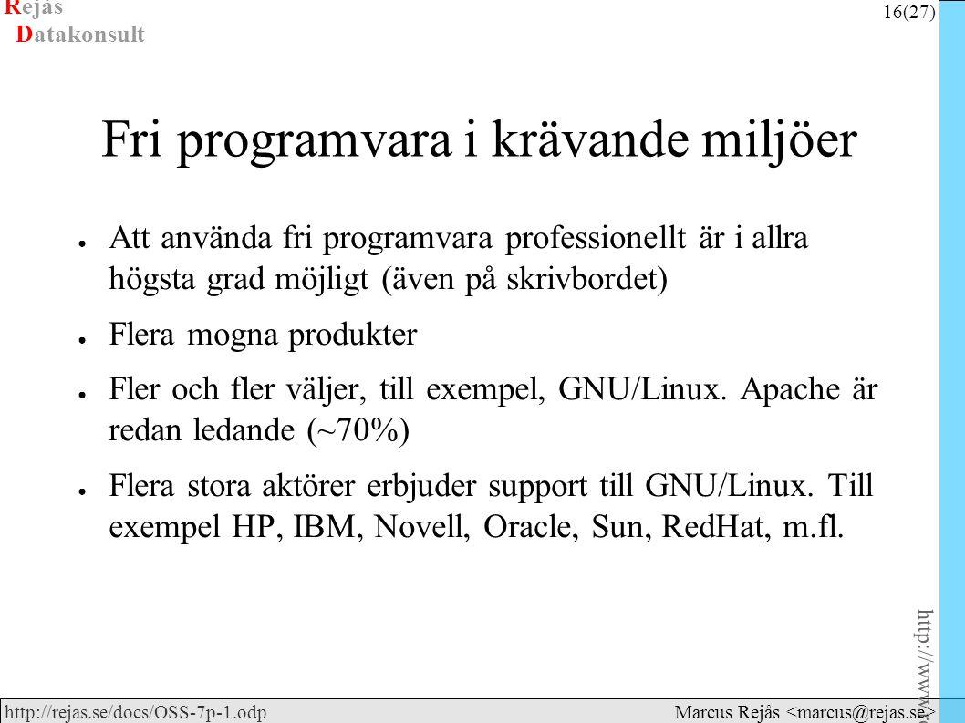 Rejås 16 (27) http://www.rejas.se – Fri programvara är enkelt http://rejas.se/docs/OSS-7p-1.odp Datakonsult Marcus Rejås Fri programvara i krävande miljöer ● Att använda fri programvara professionellt är i allra högsta grad möjligt (även på skrivbordet) ● Flera mogna produkter ● Fler och fler väljer, till exempel, GNU/Linux.