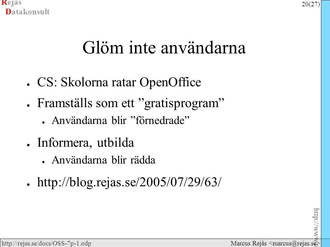 Rejås 20 (27) http://www.rejas.se – Fri programvara är enkelt http://rejas.se/docs/OSS-7p-1.odp Datakonsult Marcus Rejås Glöm inte användarna ● CS: Skolorna ratar OpenOffice ● Framställs som ett gratisprogram ● Användarna blir förnedrade ● Informera, utbilda ● Användarna blir rädda ● http://blog.rejas.se/2005/07/29/63/