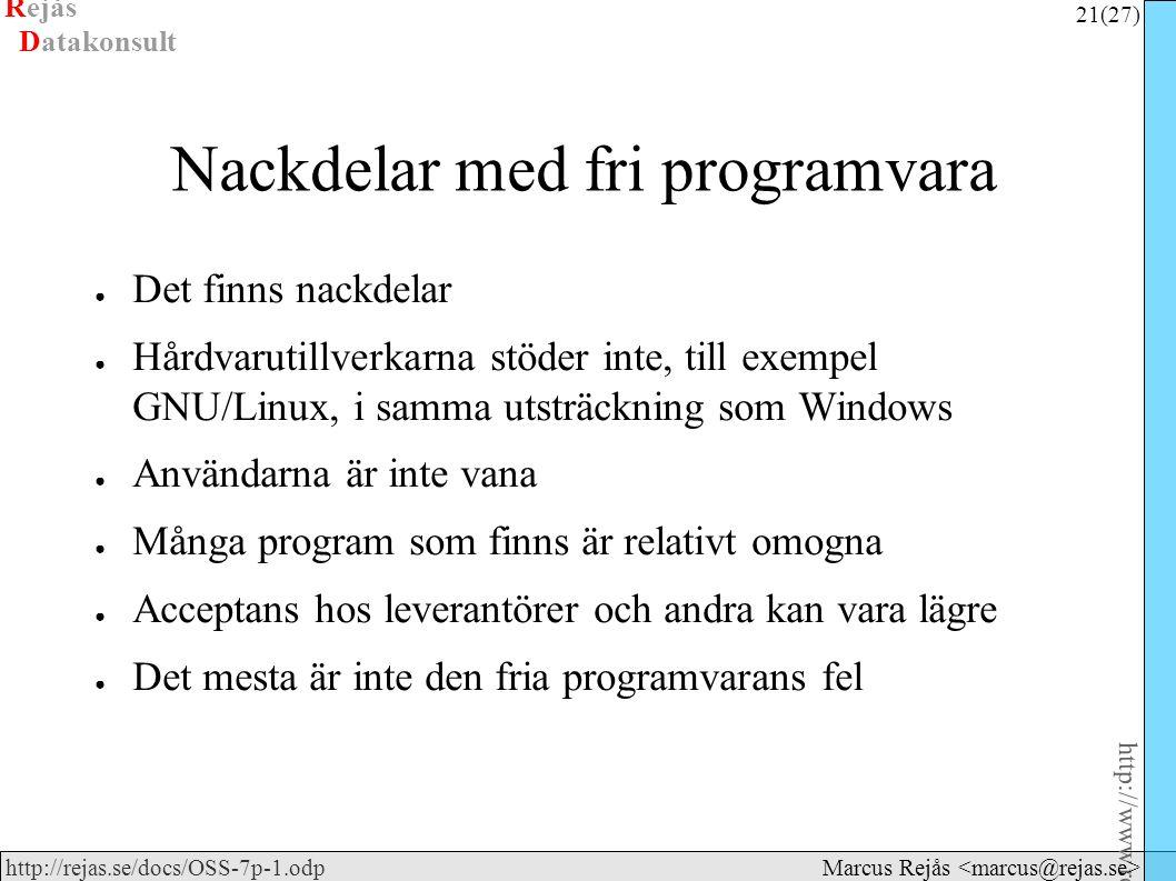 Rejås 21 (27) http://www.rejas.se – Fri programvara är enkelt http://rejas.se/docs/OSS-7p-1.odp Datakonsult Marcus Rejås Nackdelar med fri programvara ● Det finns nackdelar ● Hårdvarutillverkarna stöder inte, till exempel GNU/Linux, i samma utsträckning som Windows ● Användarna är inte vana ● Många program som finns är relativt omogna ● Acceptans hos leverantörer och andra kan vara lägre ● Det mesta är inte den fria programvarans fel