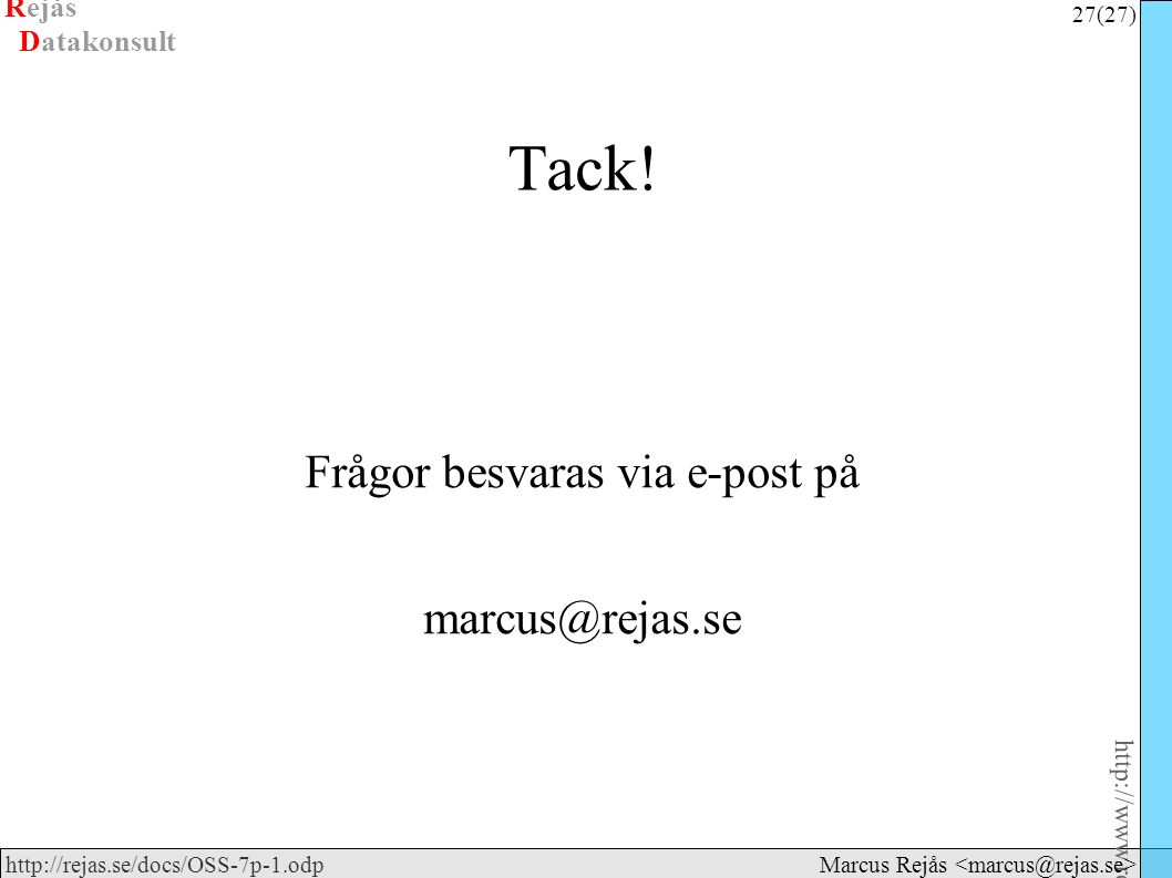 Rejås 27 (27) http://www.rejas.se – Fri programvara är enkelt http://rejas.se/docs/OSS-7p-1.odp Datakonsult Marcus Rejås Tack.