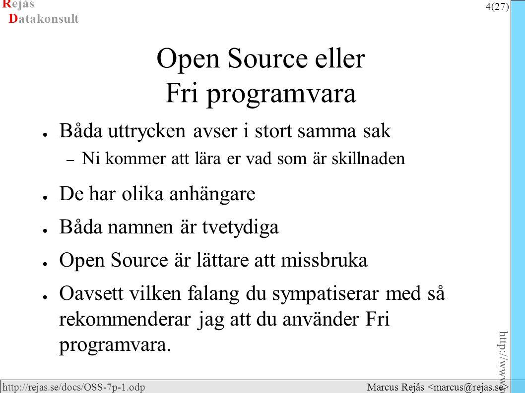 Rejås 4 (27) http://www.rejas.se – Fri programvara är enkelt http://rejas.se/docs/OSS-7p-1.odp Datakonsult Marcus Rejås Open Source eller Fri programvara ● Båda uttrycken avser i stort samma sak – Ni kommer att lära er vad som är skillnaden ● De har olika anhängare ● Båda namnen är tvetydiga ● Open Source är lättare att missbruka ● Oavsett vilken falang du sympatiserar med så rekommenderar jag att du använder Fri programvara.