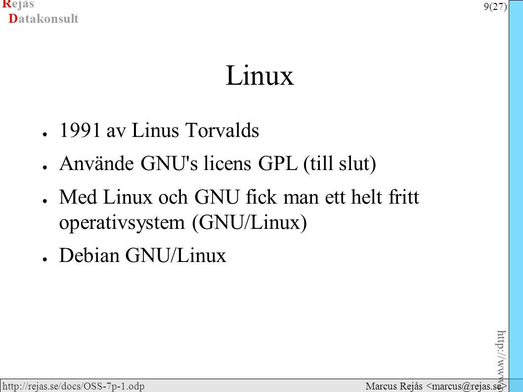Rejås 9 (27) http://www.rejas.se – Fri programvara är enkelt http://rejas.se/docs/OSS-7p-1.odp Datakonsult Marcus Rejås Linux ● 1991 av Linus Torvalds ● Använde GNU s licens GPL (till slut) ● Med Linux och GNU fick man ett helt fritt operativsystem (GNU/Linux) ● Debian GNU/Linux