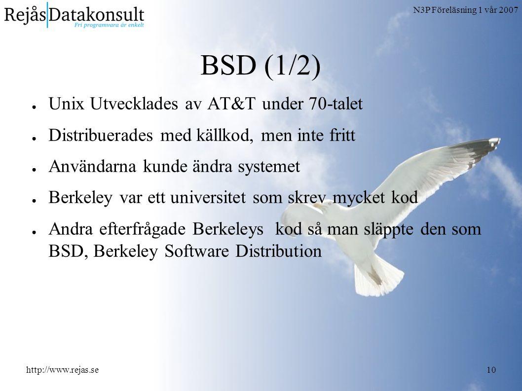 N3P Föreläsning 1 vår 2007 http://www.rejas.se10 BSD (1/2) ● Unix Utvecklades av AT&T under 70-talet ● Distribuerades med källkod, men inte fritt ● Användarna kunde ändra systemet ● Berkeley var ett universitet som skrev mycket kod ● Andra efterfrågade Berkeleys kod så man släppte den som BSD, Berkeley Software Distribution