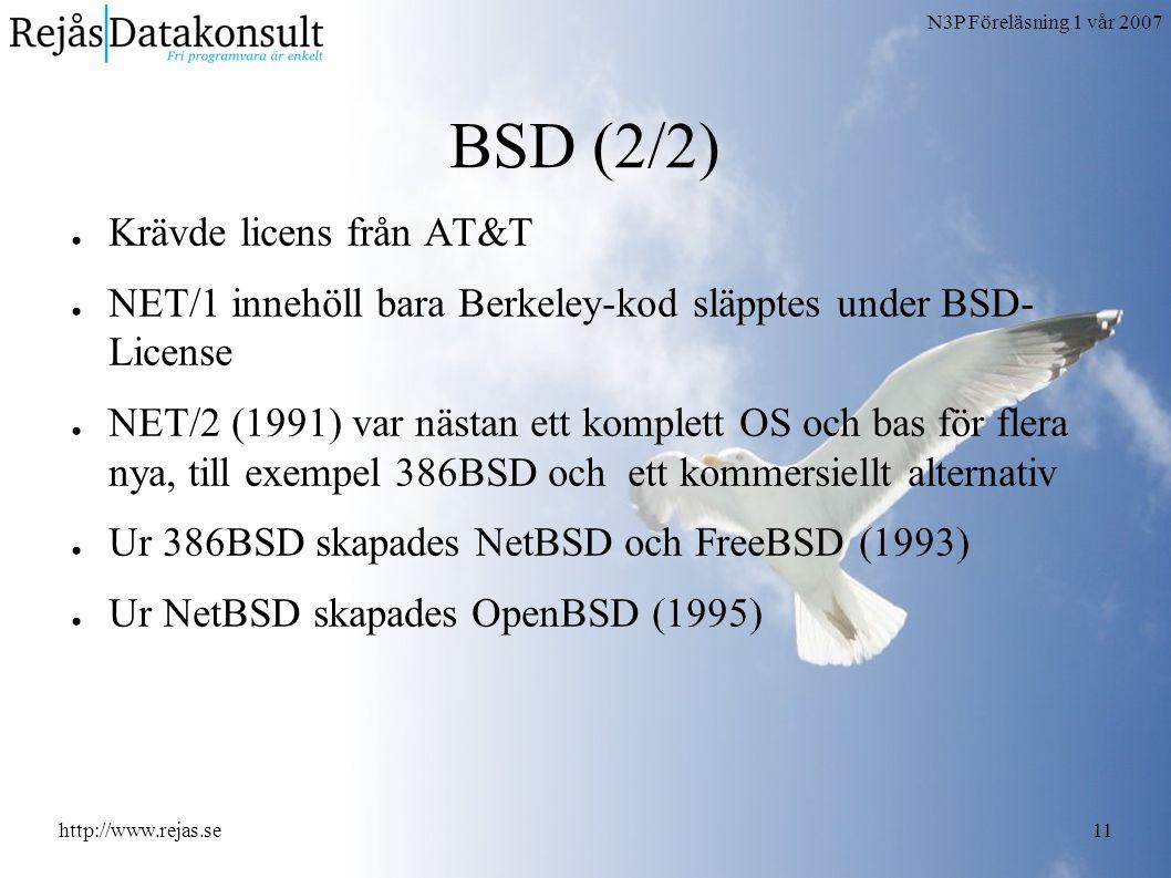 N3P Föreläsning 1 vår 2007 http://www.rejas.se11 BSD (2/2) ● Krävde licens från AT&T ● NET/1 innehöll bara Berkeley-kod släpptes under BSD- License ● NET/2 (1991) var nästan ett komplett OS och bas för flera nya, till exempel 386BSD och ett kommersiellt alternativ ● Ur 386BSD skapades NetBSD och FreeBSD (1993) ● Ur NetBSD skapades OpenBSD (1995)