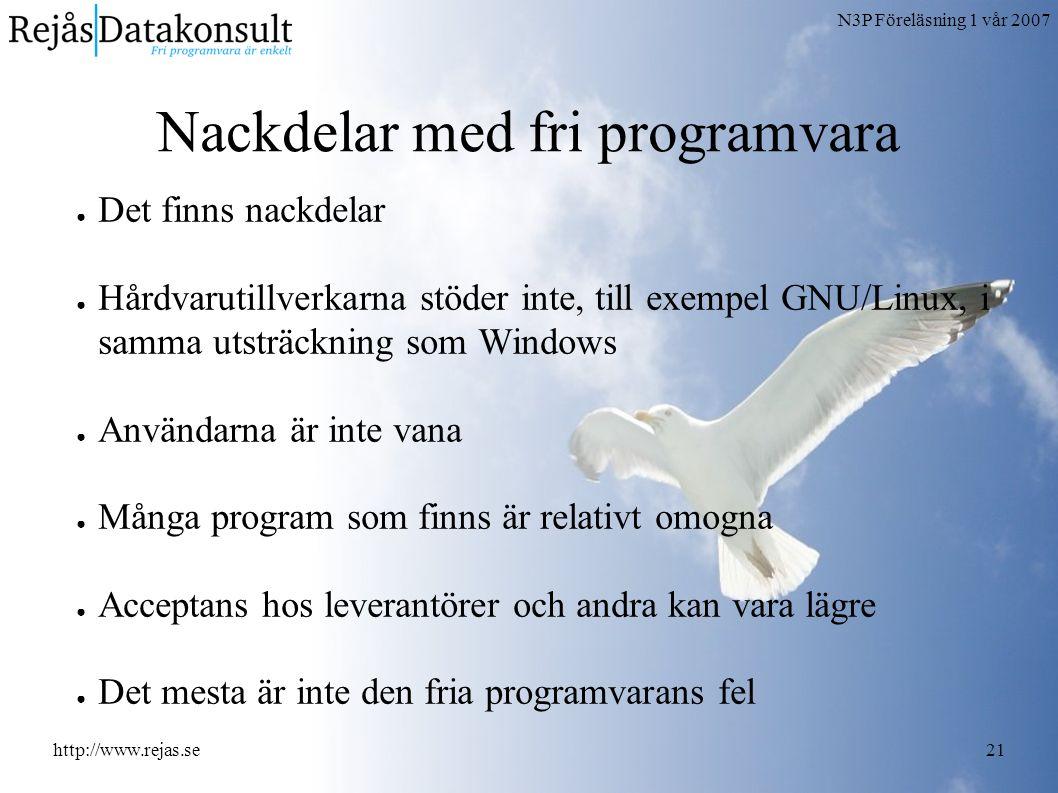 N3P Föreläsning 1 vår 2007 http://www.rejas.se21 Nackdelar med fri programvara ● Det finns nackdelar ● Hårdvarutillverkarna stöder inte, till exempel GNU/Linux, i samma utsträckning som Windows ● Användarna är inte vana ● Många program som finns är relativt omogna ● Acceptans hos leverantörer och andra kan vara lägre ● Det mesta är inte den fria programvarans fel