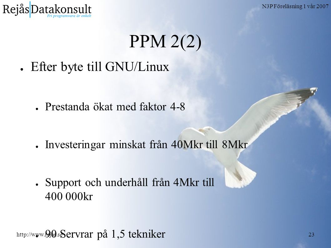 N3P Föreläsning 1 vår 2007 http://www.rejas.se23 PPM 2(2) ● Efter byte till GNU/Linux ● Prestanda ökat med faktor 4-8 ● Investeringar minskat från 40Mkr till 8Mkr ● Support och underhåll från 4Mkr till 400 000kr ● 90 Servrar på 1,5 tekniker