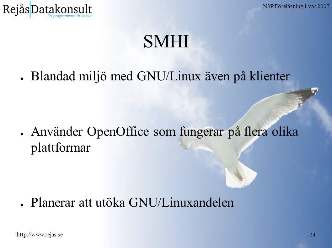 N3P Föreläsning 1 vår 2007 http://www.rejas.se24 SMHI ● Blandad miljö med GNU/Linux även på klienter ● Använder OpenOffice som fungerar på flera olika plattformar ● Planerar att utöka GNU/Linuxandelen