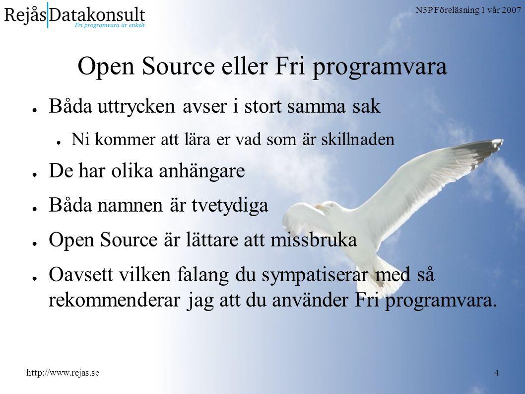 N3P Föreläsning 1 vår 2007 http://www.rejas.se4 Open Source eller Fri programvara ● Båda uttrycken avser i stort samma sak ● Ni kommer att lära er vad som är skillnaden ● De har olika anhängare ● Båda namnen är tvetydiga ● Open Source är lättare att missbruka ● Oavsett vilken falang du sympatiserar med så rekommenderar jag att du använder Fri programvara.