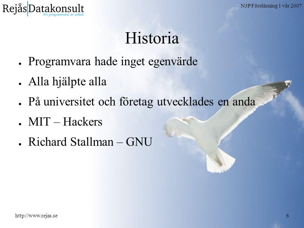 N3P Föreläsning 1 vår 2007 http://www.rejas.se6 Historia ● Programvara hade inget egenvärde ● Alla hjälpte alla ● På universitet och företag utvecklades en anda ● MIT – Hackers ● Richard Stallman – GNU