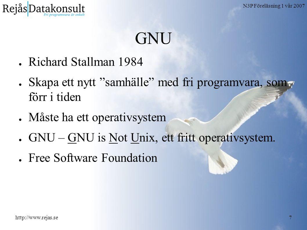 N3P Föreläsning 1 vår 2007 http://www.rejas.se7 GNU ● Richard Stallman 1984 ● Skapa ett nytt samhälle med fri programvara, som förr i tiden ● Måste ha ett operativsystem ● GNU – GNU is Not Unix, ett fritt operativsystem.