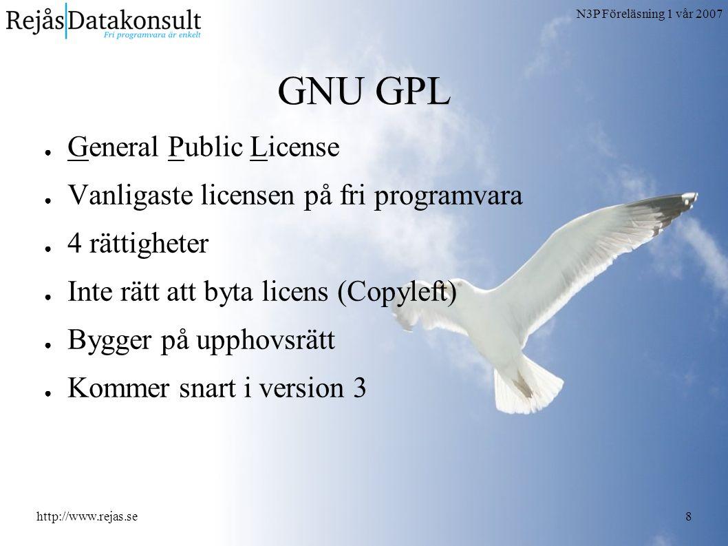 N3P Föreläsning 1 vår 2007 http://www.rejas.se8 GNU GPL ● General Public License ● Vanligaste licensen på fri programvara ● 4 rättigheter ● Inte rätt att byta licens (Copyleft) ● Bygger på upphovsrätt ● Kommer snart i version 3