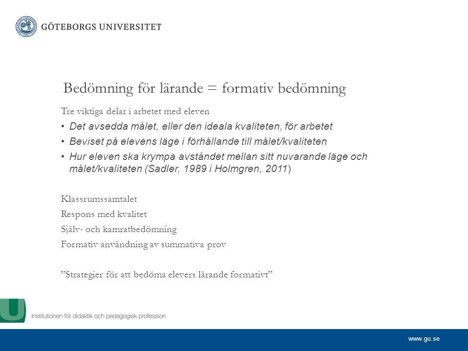 www.gu.se Bedömning för lärande = formativ bedömning Tre viktiga delar i arbetet med eleven Det avsedda målet, eller den ideala kvaliteten, för arbetet Beviset på elevens läge i förhållande till målet/kvaliteten Hur eleven ska krympa avståndet mellan sitt nuvarande läge och målet/kvaliteten (Sadler, 1989 i Holmgren, 2011) Klassrumssamtalet Respons med kvalitet Själv- och kamratbedömning Formativ användning av summativa prov Strategier för att bedöma elevers lärande formativt