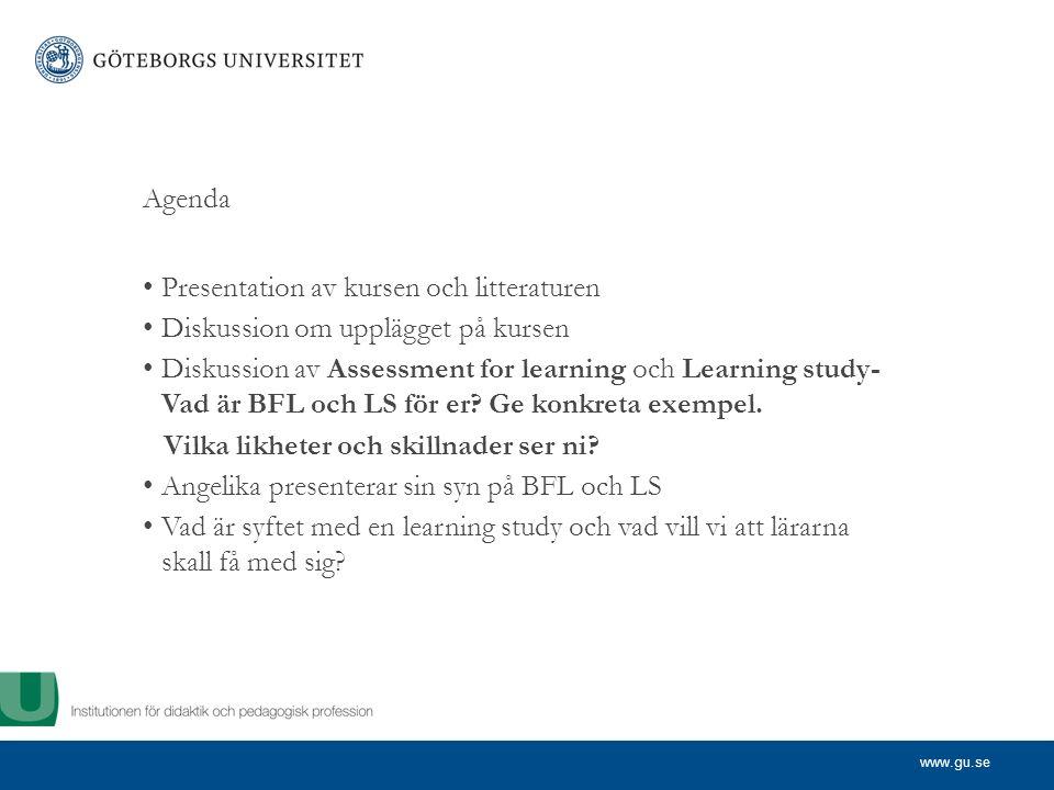 www.gu.se Agenda Presentation av kursen och litteraturen Diskussion om upplägget på kursen Diskussion av Assessment for learning och Learning study- Vad är BFL och LS för er.