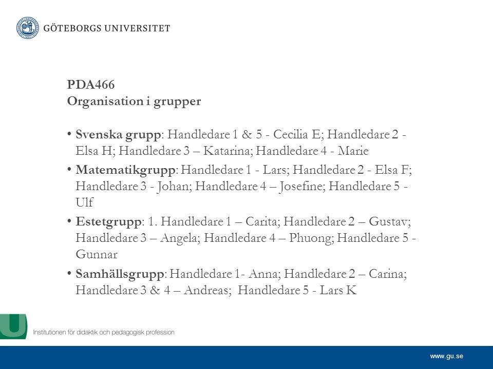 www.gu.se PDA466 Organisation i grupper Svenska grupp: Handledare 1 & 5 - Cecilia E; Handledare 2 - Elsa H; Handledare 3 – Katarina; Handledare 4 - Marie Matematikgrupp: Handledare 1 - Lars; Handledare 2 - Elsa F; Handledare 3 - Johan; Handledare 4 – Josefine; Handledare 5 - Ulf Estetgrupp: 1.