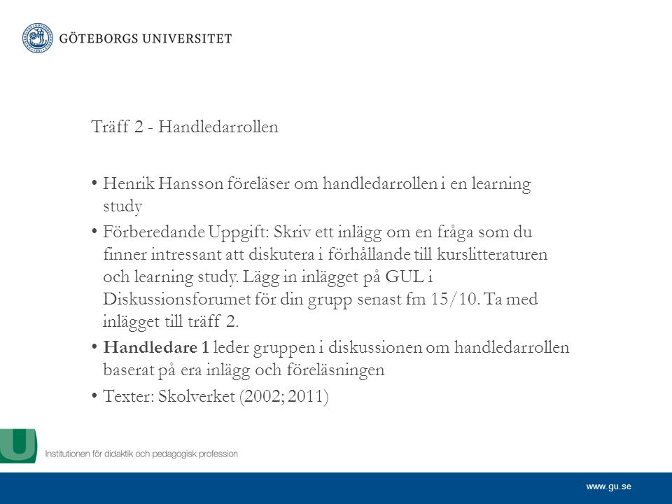 www.gu.se Träff 2 - Handledarrollen Henrik Hansson föreläser om handledarrollen i en learning study Förberedande Uppgift: Skriv ett inlägg om en fråga som du finner intressant att diskutera i förhållande till kurslitteraturen och learning study.