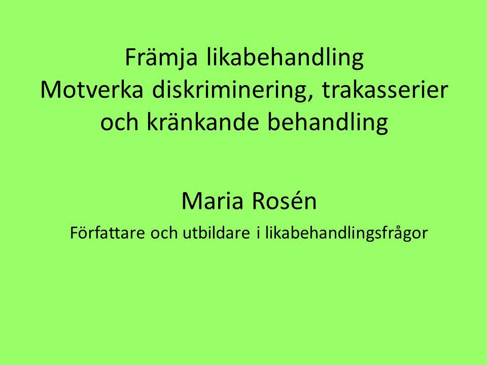 Främja likabehandling Motverka diskriminering, trakasserier och kränkande behandling Maria Rosén Författare och utbildare i likabehandlingsfrågor