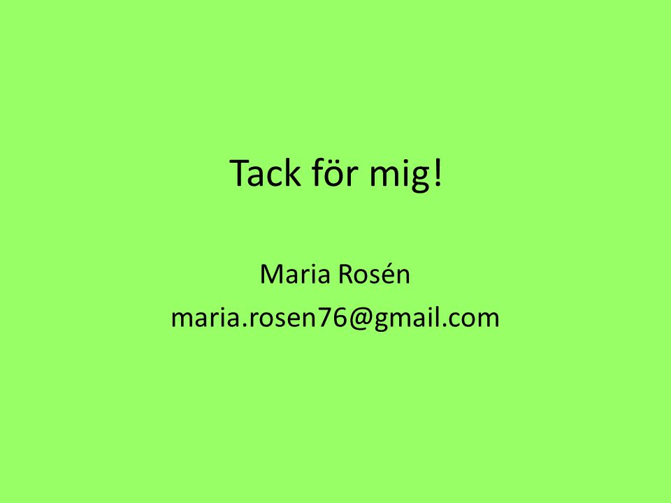 Tack för mig! Maria Rosén maria.rosen76@gmail.com
