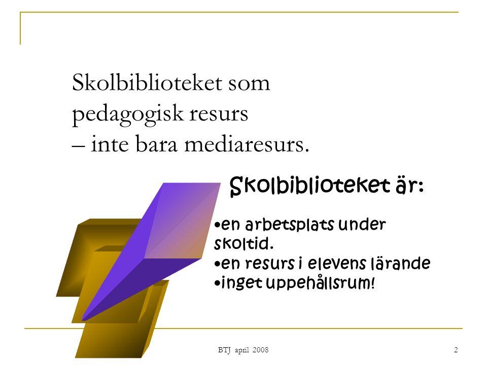 BTJ april 2008 2 Skolbiblioteket som pedagogisk resurs – inte bara mediaresurs.
