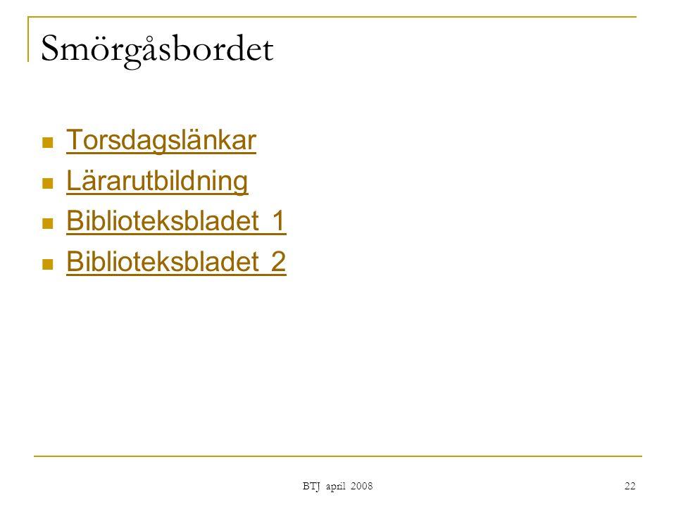 BTJ april 2008 22 Smörgåsbordet Torsdagslänkar Lärarutbildning Biblioteksbladet 1 Biblioteksbladet 2