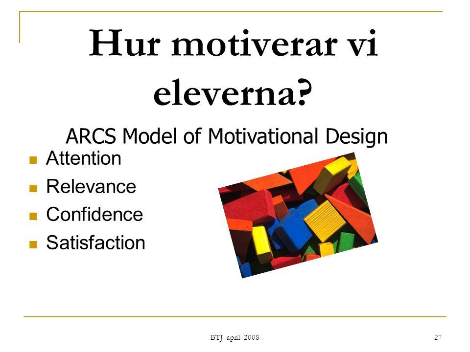 BTJ april 2008 27 Hur motiverar vi eleverna? Attention Relevance Confidence Satisfaction ARCS Model of Motivational Design
