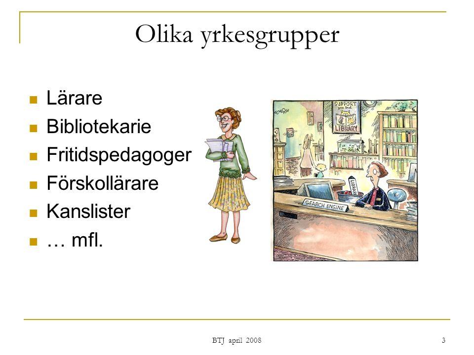 BTJ april 2008 3 Olika yrkesgrupper Lärare Bibliotekarie Fritidspedagoger Förskollärare Kanslister … mfl.