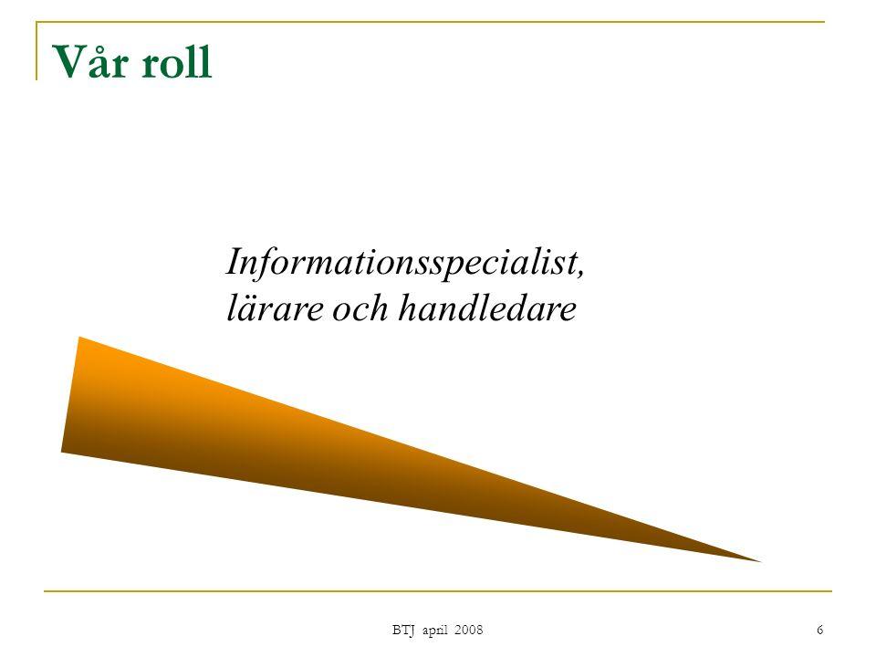 BTJ april 2008 6 Vår roll Informationsspecialist, lärare och handledare
