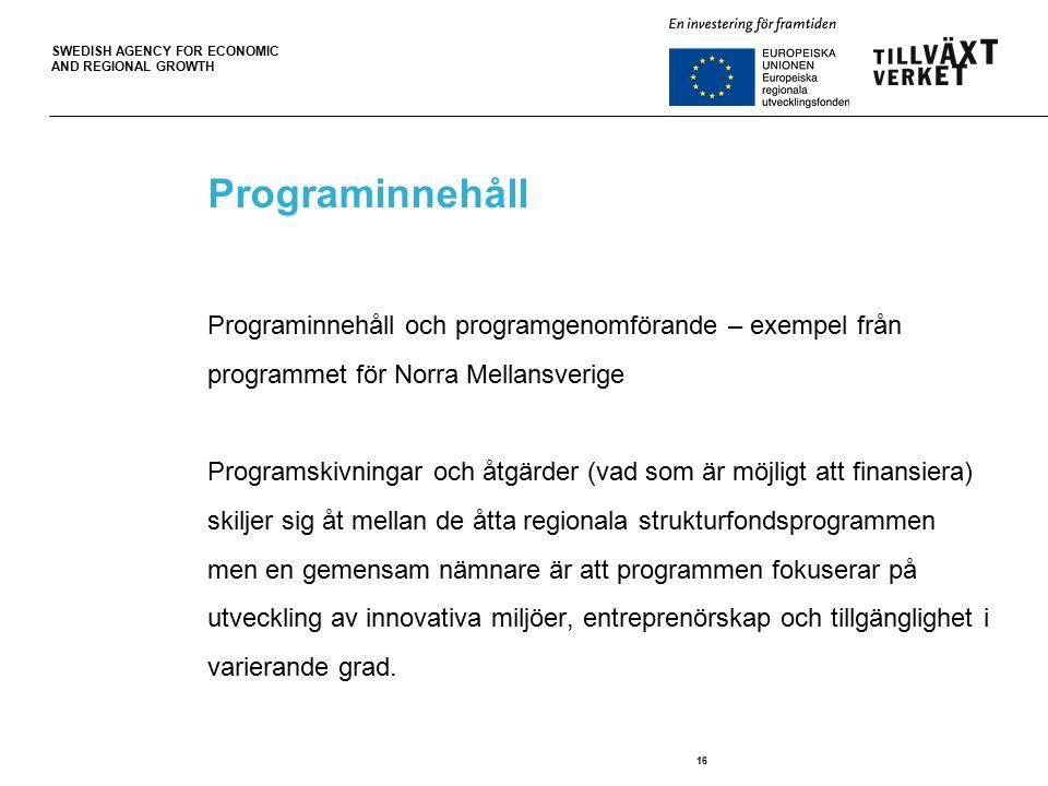 SWEDISH AGENCY FOR ECONOMIC AND REGIONAL GROWTH 16 Programinnehåll Programinnehåll och programgenomförande – exempel från programmet för Norra Mellansverige Programskivningar och åtgärder (vad som är möjligt att finansiera) skiljer sig åt mellan de åtta regionala strukturfondsprogrammen men en gemensam nämnare är att programmen fokuserar på utveckling av innovativa miljöer, entreprenörskap och tillgänglighet i varierande grad.