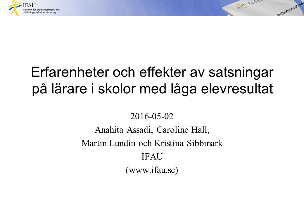Erfarenheter och effekter av satsningar på lärare i skolor med låga elevresultat 2016-05-02 Anahita Assadi, Caroline Hall, Martin Lundin och Kristina Sibbmark IFAU (www.ifau.se)
