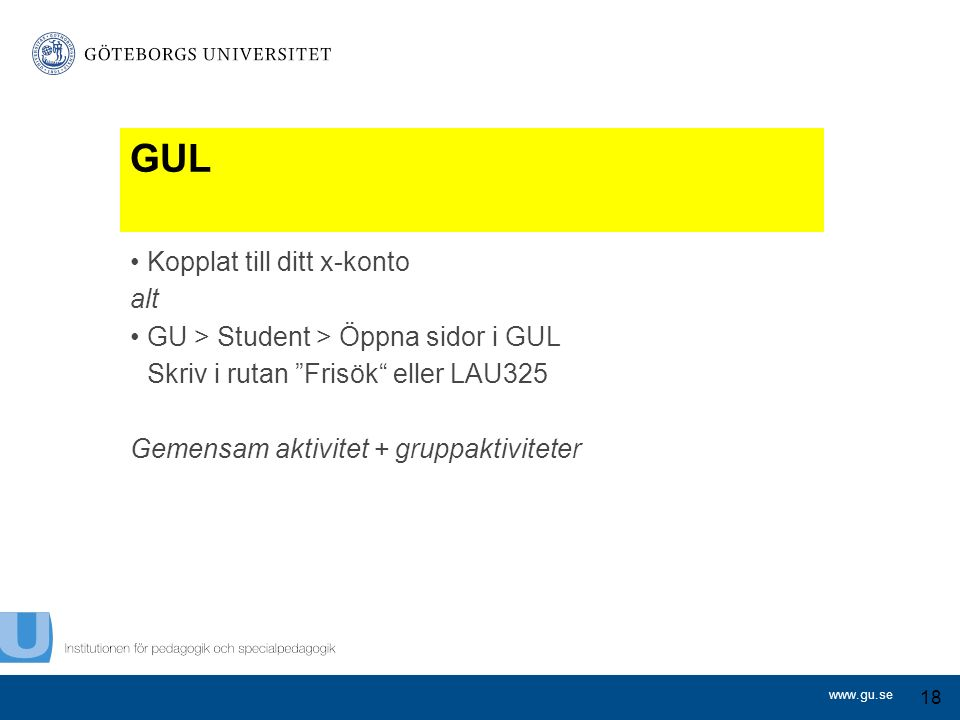 www.gu.se Kopplat till ditt x-konto alt GU > Student > Öppna sidor i GUL Skriv i rutan Frisök eller LAU325 Gemensam aktivitet + gruppaktiviteter 18