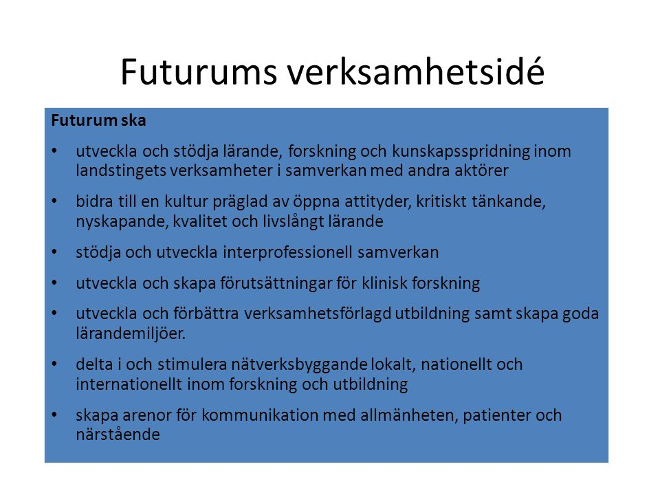 Futurums verksamhetsidé Futurum ska utveckla och stödja lärande, forskning och kunskapsspridning inom landstingets verksamheter i samverkan med andra aktörer bidra till en kultur präglad av öppna attityder, kritiskt tänkande, nyskapande, kvalitet och livslångt lärande stödja och utveckla interprofessionell samverkan utveckla och skapa förutsättningar för klinisk forskning utveckla och förbättra verksamhetsförlagd utbildning samt skapa goda lärandemiljöer.