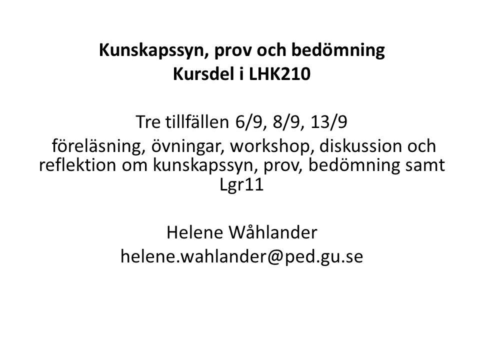 Kunskapssyn, prov och bedömning Kursdel i LHK210 Tre tillfällen 6/9, 8/9, 13/9 föreläsning, övningar, workshop, diskussion och reflektion om kunskapssyn, prov, bedömning samt Lgr11 Helene Wåhlander helene.wahlander@ped.gu.se