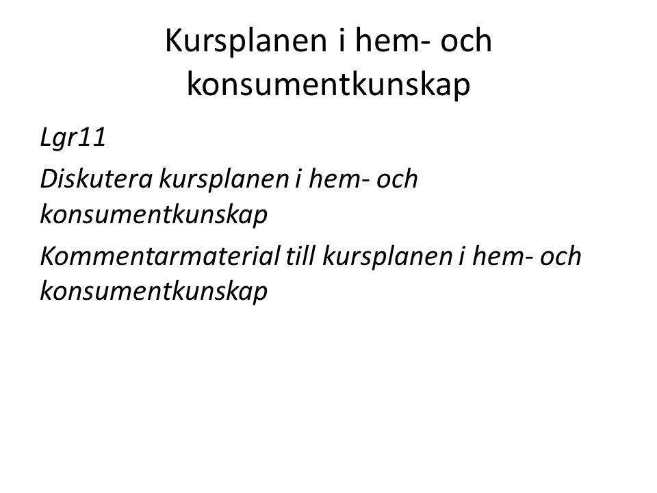 Kursplanen i hem- och konsumentkunskap Lgr11 Diskutera kursplanen i hem- och konsumentkunskap Kommentarmaterial till kursplanen i hem- och konsumentku