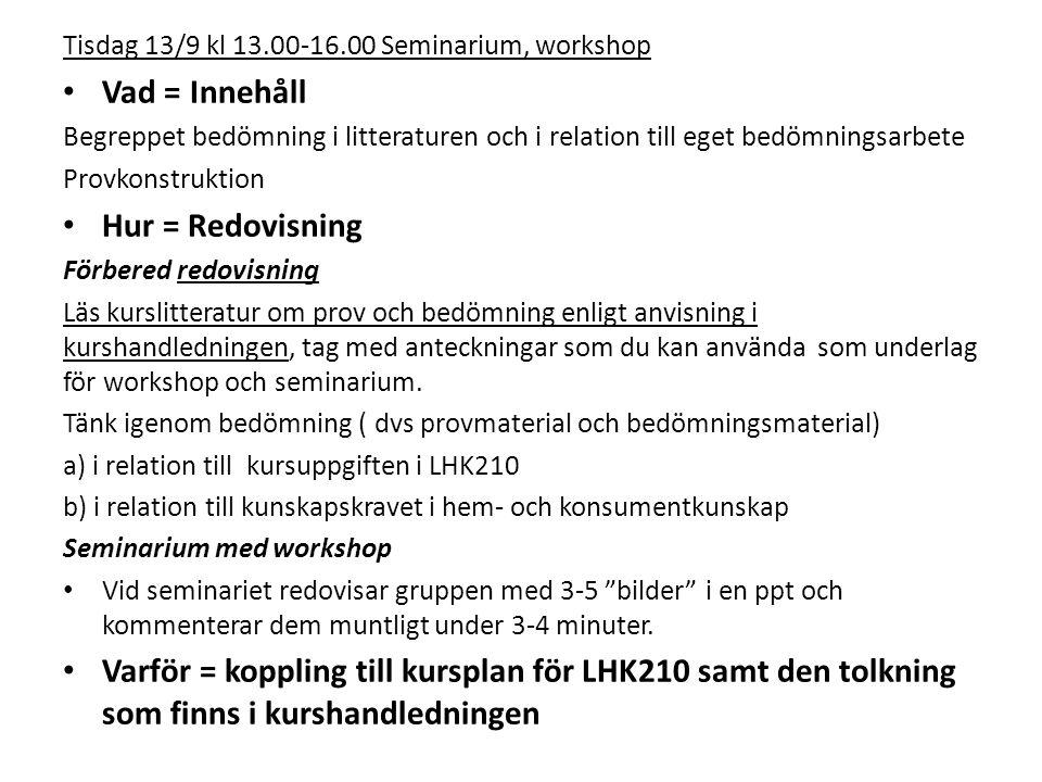 Tisdag 13/9 kl 13.00-16.00 Seminarium, workshop Vad = Innehåll Begreppet bedömning i litteraturen och i relation till eget bedömningsarbete Provkonstruktion Hur = Redovisning Förbered redovisning Läs kurslitteratur om prov och bedömning enligt anvisning i kurshandledningen, tag med anteckningar som du kan använda som underlag för workshop och seminarium.