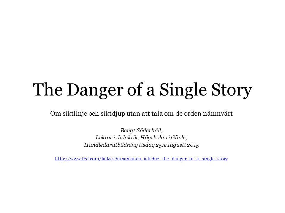 The Danger of a Single Story Om siktlinje och siktdjup utan att tala om de orden nämnvärt Bengt Söderhäll, Lektor i didaktik, Högskolan i Gävle, Handledarutbildning tisdag 25:e 1ugusti 2015 http://www.ted.com/talks/chimamanda_adichie_the_danger_of_a_single_story