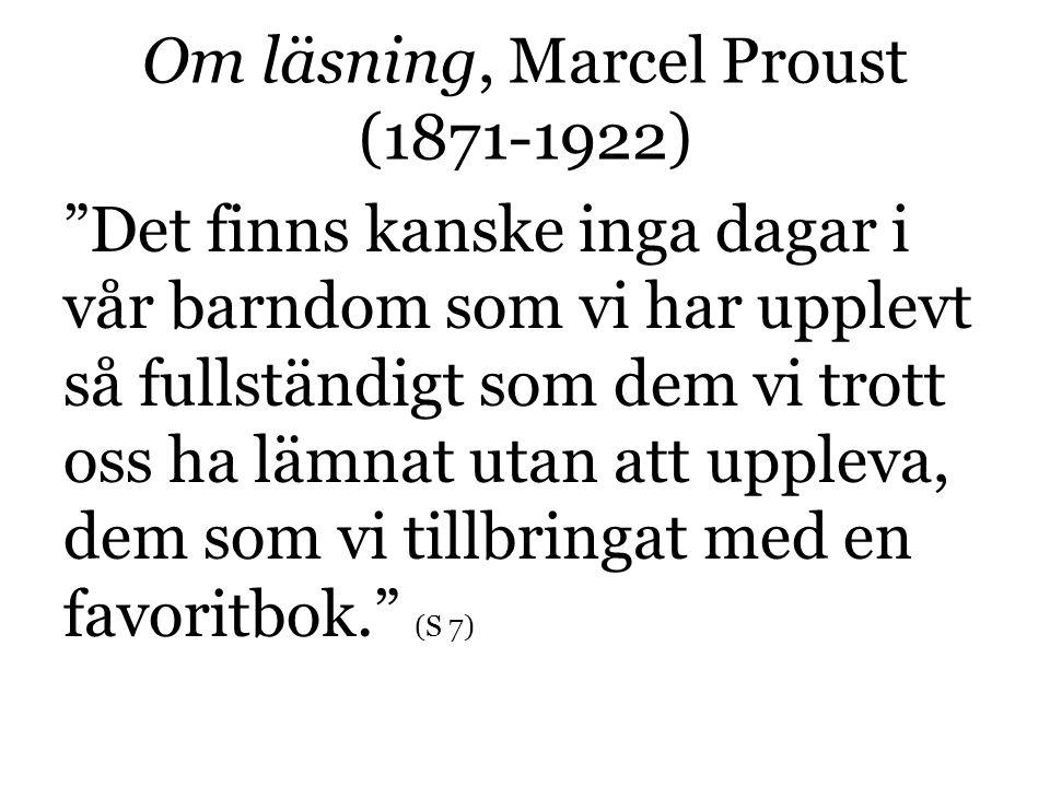 Om läsning, Marcel Proust (1871-1922) Det finns kanske inga dagar i vår barndom som vi har upplevt så fullständigt som dem vi trott oss ha lämnat utan att uppleva, dem som vi tillbringat med en favoritbok. (S 7)
