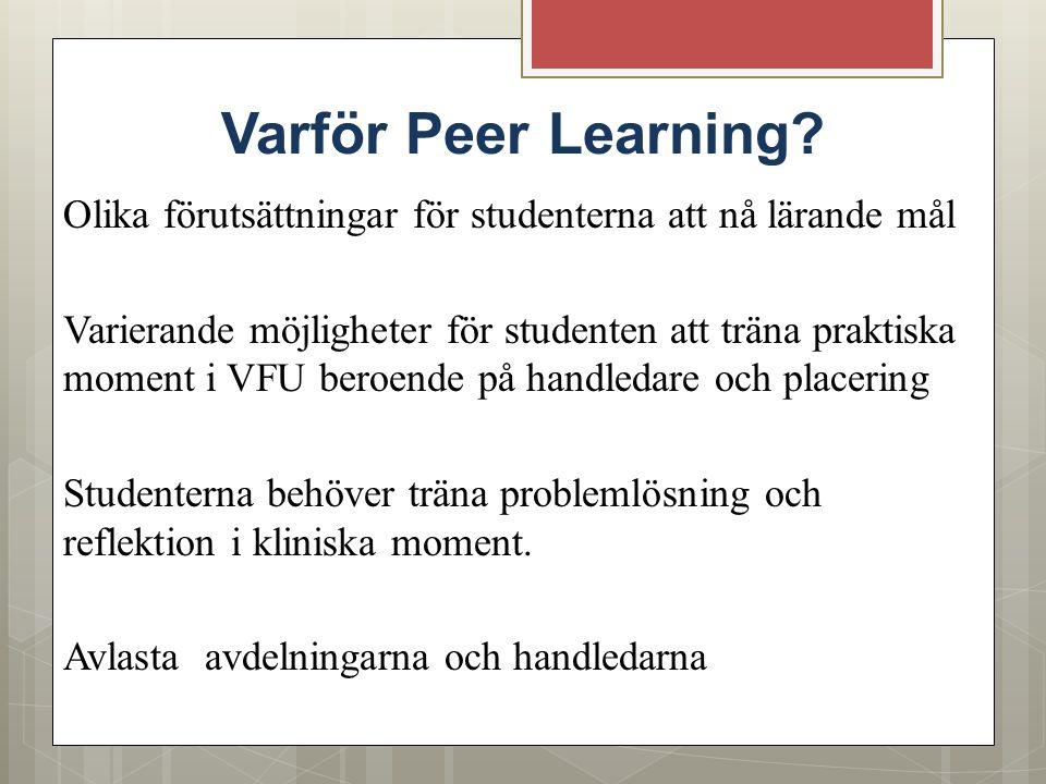 Varför Peer Learning? Olika förutsättningar för studenterna att nå lärande mål Varierande möjligheter för studenten att träna praktiska moment i VFU b