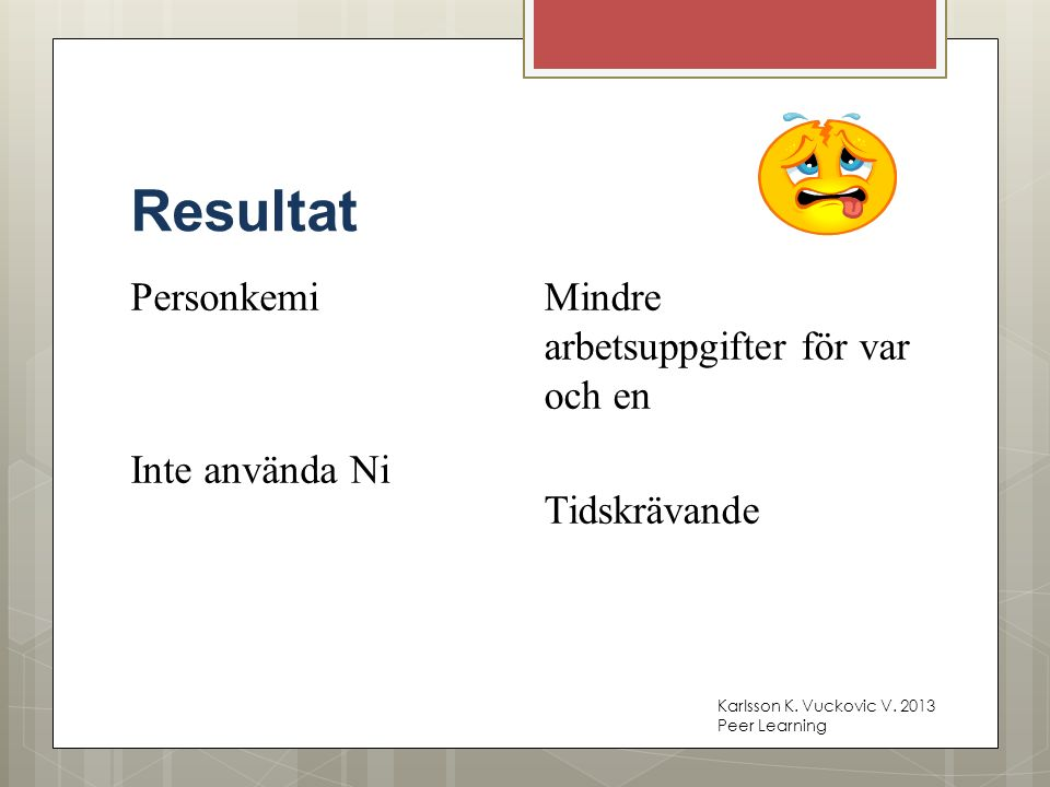 Resultat Personkemi Inte använda Ni Mindre arbetsuppgifter för var och en Tidskrävande Karlsson K. Vuckovic V. 2013 Peer Learning
