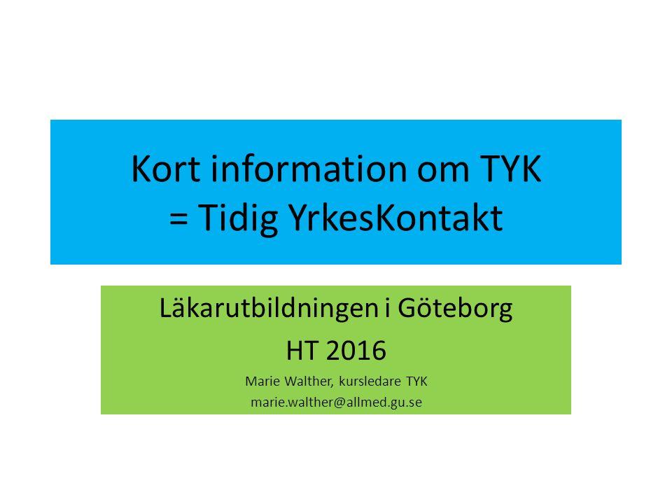 Kort information om TYK = Tidig YrkesKontakt Läkarutbildningen i Göteborg HT 2016 Marie Walther, kursledare TYK marie.walther@allmed.gu.se