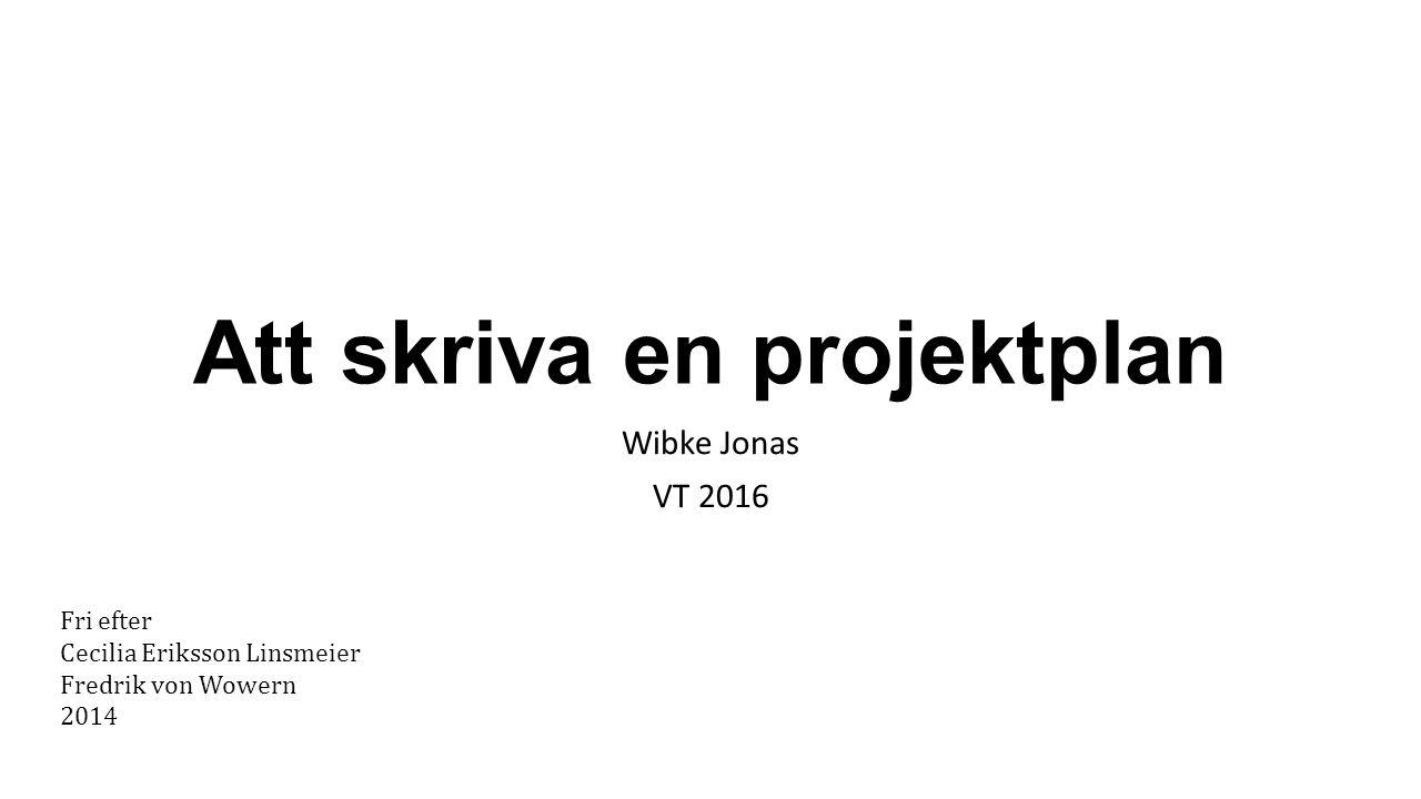 Att skriva en projektplan Wibke Jonas VT 2016 Fri efter Cecilia Eriksson Linsmeier Fredrik von Wowern 2014