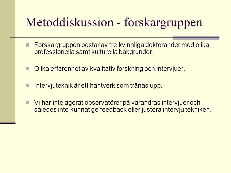 Metoddiskussion - forskargruppen Forskargruppen består av tre kvinnliga doktorander med olika professionella samt kulturella bakgrunder.